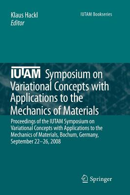 IUTAM Symposium on Variational Concepts with Applications to the Mechanics of Materials: Proceedings of the IUTAM Symposium on Variational Concepts with Applications to the Mechanics of Materials, Bochum, Germany, September 22-26, 2008 - Hackl, Klaus (Editor)