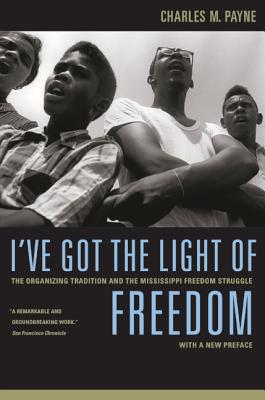 I've Got the Light of Freedom: The Organizing Tradition and the Mississippi Freedom Struggle, with a New Preface - Payne, Charles M