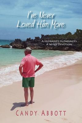 I've Never Loved Him More: A Husband's Alzheimer's, A Wife's Devotion - Abbott, Candy, and Rue, Nancy, PhD (Consultant editor), and Lowe, Fran (Editor)
