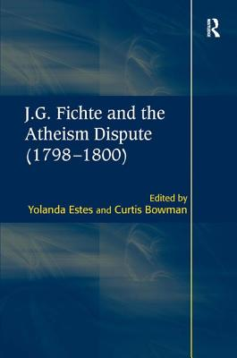 J.G. Fichte and the Atheism Dispute (1798-1800) - Estes, Yolanda (Editor), and Bowman, Curtis (Translated by)