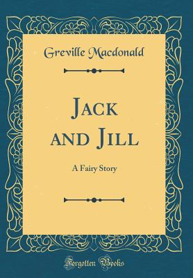 Jack and Jill: A Fairy Story (Classic Reprint) - MacDonald, Greville