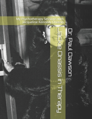 Jackie Onassis in Therapy: My Psychotherapy Sessions with Jacqueline Kennedy Onassis - Dawson, Paul