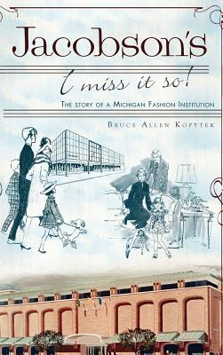 Jacobson's: I Miss It So!: The Story of a Michigan Fashion Institution - Kopytek, Bruce Allen