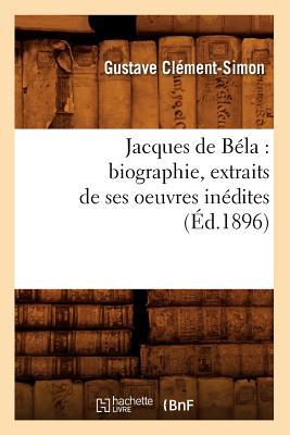 Jacques de B?la: Biographie, Extraits de Ses Oeuvres In?dites (?d.1896) - Clement Simon G