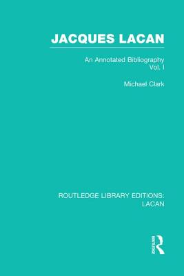 Jacques Lacan (Volume I) (Rle: Lacan): An Annotated Bibliography - Clark, Michael P