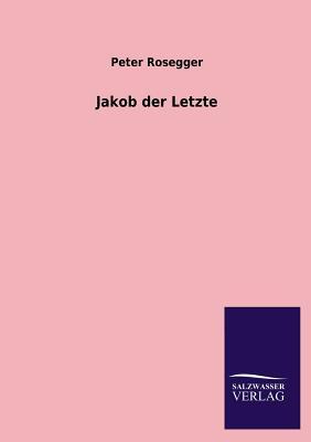 Jakob Der Letzte - Rosegger, Peter