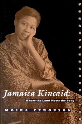 Jamaica Kincaid: Where the Land Meets the Body, - Ferguson, Moira, Professor