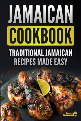 Jamaican Cookbook: Traditional Jamaican Recipes Made Easy - Publishing, Grizzly