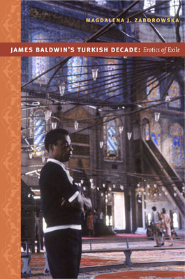 James Baldwin's Turkish Decade: Erotics of Exile - Zaborowska, Magdalena J