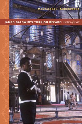 James Baldwin's Turkish Decade: Erotics of Exile - Zaborowska, Magdalena J