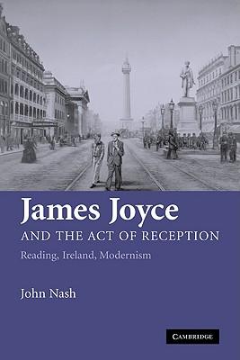 James Joyce and the Act of Reception: Reading, Ireland, Modernism - Nash, John, and John, Nash
