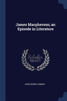 James Macpherson; An Episode in Literature - Smart, John Semple