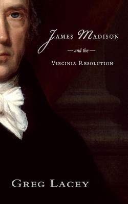 James Madison and the Virginia Resolution - Lacey, Greg