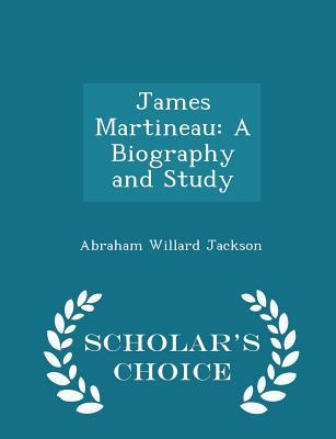 James Martineau: A Biography and Study - Scholar's Choice Edition - Jackson, Abraham Willard