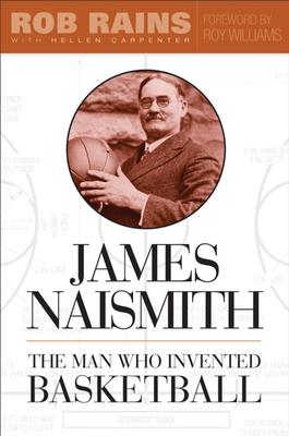 James Naismith: The Man Who Invented Basketball - Rains, Rob
