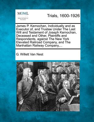 James P. Kernochan, Individually and as Executor Of, and Trustee Under the Last Will and Testament of Joseph Kernochan, Deceased and Other, Plaintiffs and Respondents, Against the New York Elevated Railroad Company, and the Manhattan Railway Company, ... - Nest, G Willett Van