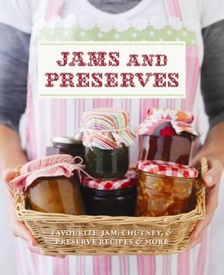 Jams and Preserves: Favourite Jam, Chutney & Preserve Recipes & More -