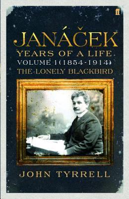 Janacek: Years of a Life Volume 1 (1854-1914): The Lonely Blackbird - Tyrrell, John