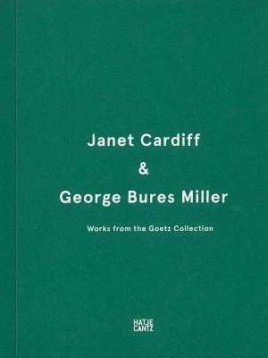 Janet Cardiff & George Bures Miller: Works from the Goetz Collection - Goetz, Sammlung (Editor)