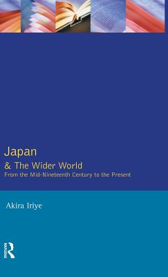 Japan and the Wider World: From the Mid-Nineteenth Century to the Present - Iriye, Akira