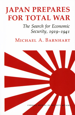 Japan Prepares for Total War: The Search for Economic Security, 1919 1941 - Barnhart, Michael A