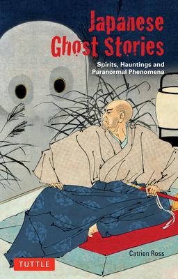 Japanese Ghost Stories: Spirits, Hauntings, and Paranormal Phenomena - Ross, Catrien