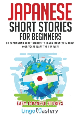 Japanese Short Stories for Beginners: 20 Captivating Short Stories to Learn Japanese & Grow Your Vocabulary the Fun Way! - Lingo Mastery