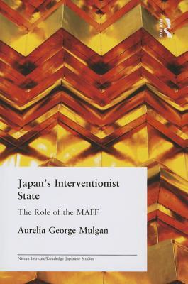 Japan's Interventionist State: The Role of the MAFF - George-Mulgan, Aurelia