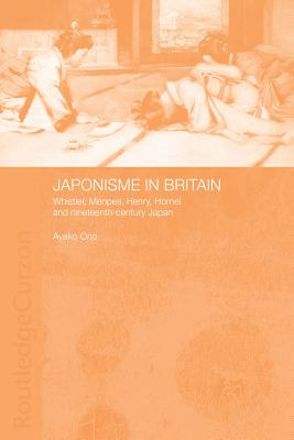 Japonisme in Britain: Whistler, Menpes, Henry, Hornel and Nineteenth-Century Japan - Ono, Ayako