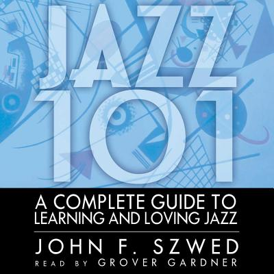Jazz 101: A Complete Guide to Learning and Loving Jazz - Gardner, Grover, Professor (Read by), and Szwed, John F