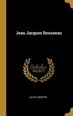 Jean Jacques Rousseau - Lemaitre, Jules