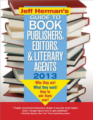 Jeff Herman's Guide to Book Publishers, Editors, and Literary Agents 2013: Who They Are! What They Want! How to Win Them Over! - Herman, Jeff