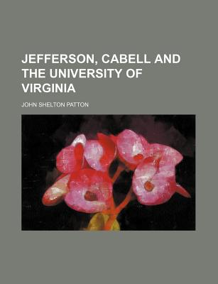 Jefferson, Cabell and the University of Virginia - Patton, John Shelton