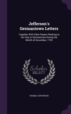 Jefferson's Germantown Letters: Together with Other Papers Relating to His Stay in Germantown During the Month of November, 1793 - Jefferson, Thomas