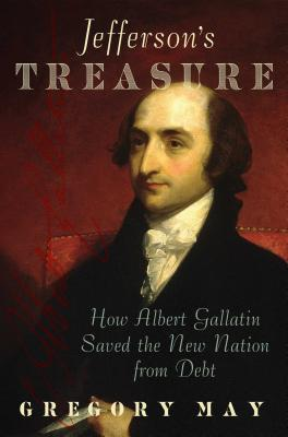 Jefferson's Treasure: How Albert Gallatin Saved the New Nation from Debt - May, Gregory