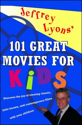 Jeffrey Lyons' 101 Great Movies for Kids - Lyons, Jeffrey