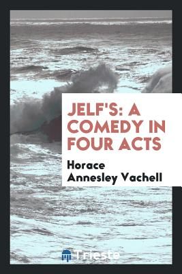 Jelf's: A Comedy in Four Acts - Vachell, Horace Annesley