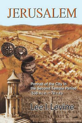 Jerusalem: Portrait of the City in the Second Temple Period (538 B.C.E.-70 C.E.) - Levine, Lee I, Professor