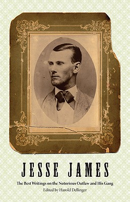 Jesse James: The Best Writings on the Notorious Outlaw and His Gang - Dellinger, Harold (Editor)