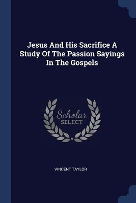 Jesus and His Sacrifice a Study of the Passion Sayings in the Gospels - Taylor, Vincent, Dr.