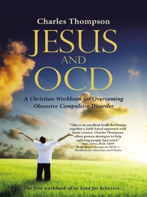 Jesus and Ocd: A Christian Workbook for Overcoming Obsessive Compulsive Disorder - Thompson, Charles