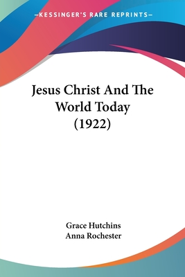Jesus Christ and the World Today (1922) - Hutchins, Grace, and Rochester, Anna