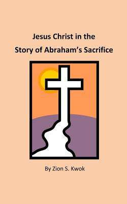Jesus Christ in the Story of Abraham's Sacrifice - Kwok, Zion S
