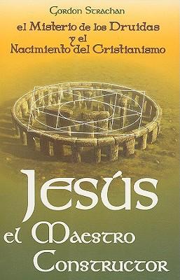 Jesus el Maestro Constructor: Los Misterios de los Druidas y el Nacimiento del Cristianismo - Strachan, Gordon