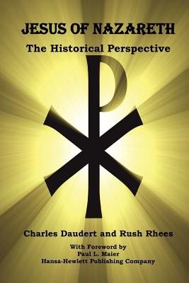 Jesus of Nazareth, the Historical Perspective - Daudert, Charles, and Rhees, Benjamin Rush, and Maier, Paul L, Ph.D. (Introduction by)