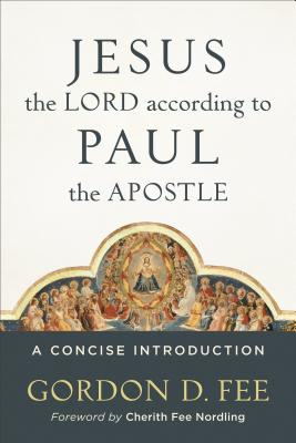 Jesus the Lord According to Paul the Apostle: A Concise Introduction - Fee, Gordon D, Dr., and Nordling, Cherith (Foreword by)