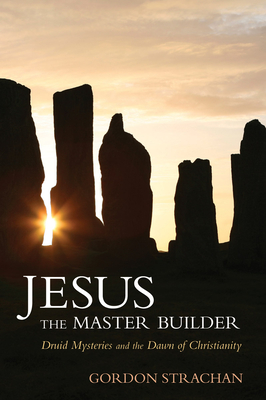 Jesus the Master Builder: Druid Mysteries and the Dawn of Christianity - Strachan, Gordon