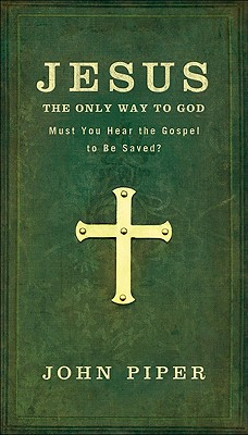 Jesus: The Only Way to God: Must You Hear the Gospel to Be Saved? - Piper, John