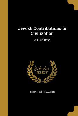 Jewish Contributions to Civilization: An Estimate - Jacobs, Joseph 1854-1916