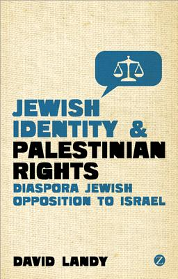 Jewish Identity and Palestinian Rights: Diaspora Jewish Opposition to Israel - Landy, David